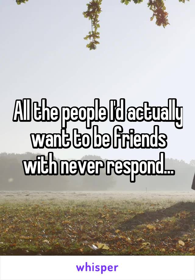 All the people I'd actually want to be friends with never respond...