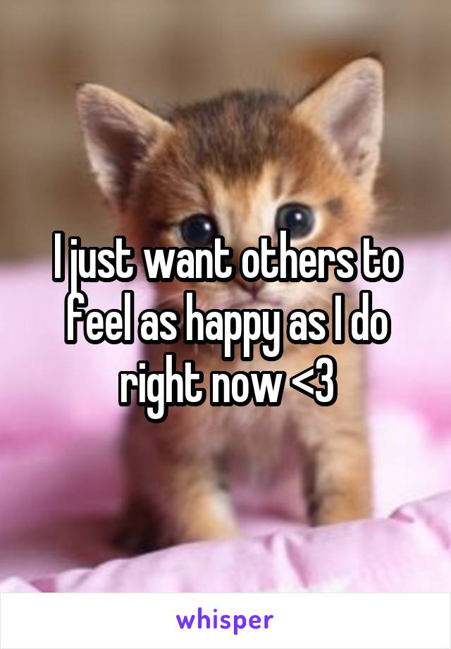 I just want others to feel as happy as I do right now <3