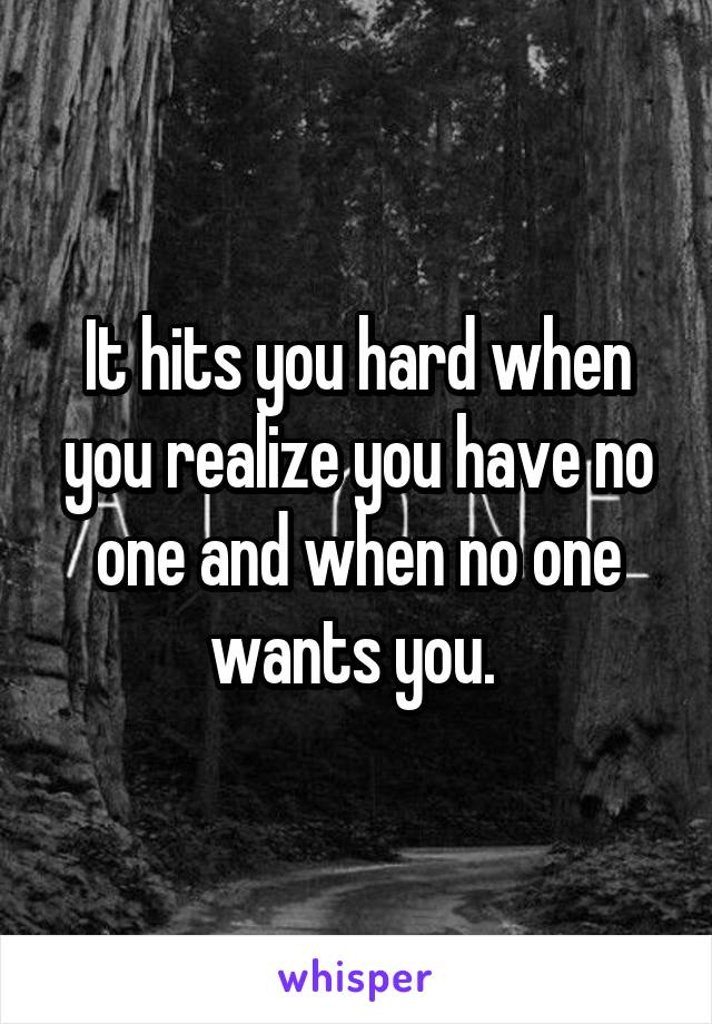 It hits you hard when you realize you have no one and when no one wants you.