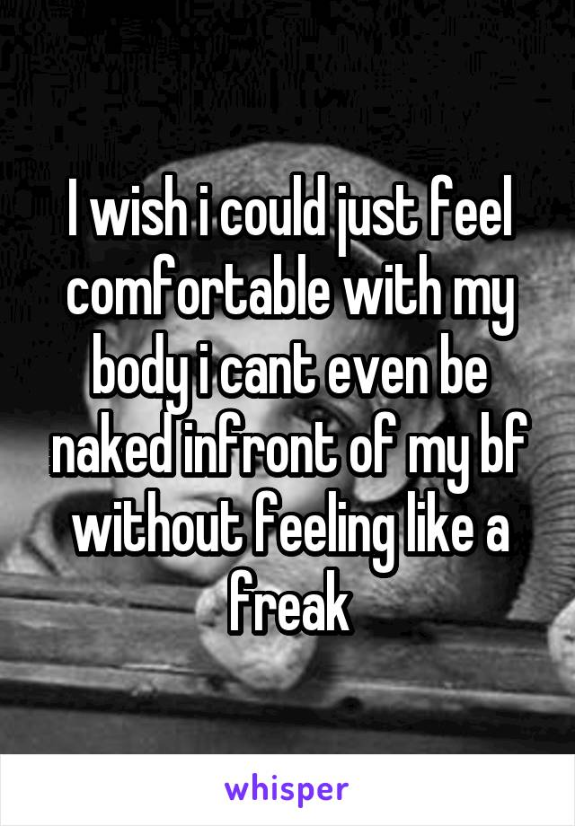 I wish i could just feel comfortable with my body i cant even be naked infront of my bf without feeling like a freak