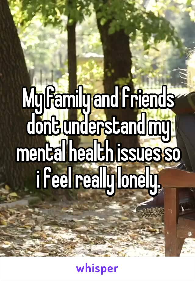 My family and friends dont understand my mental health issues so i feel really lonely.