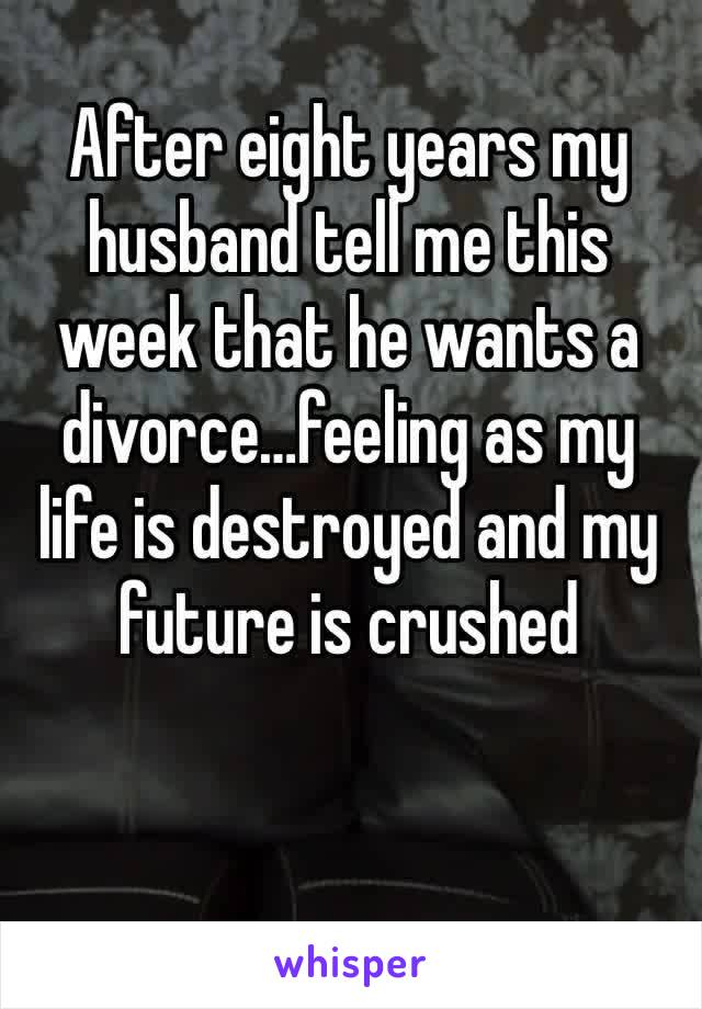 After eight years my husband tell me this week that he wants a divorce…feeling as my life is destroyed and my future is crushed