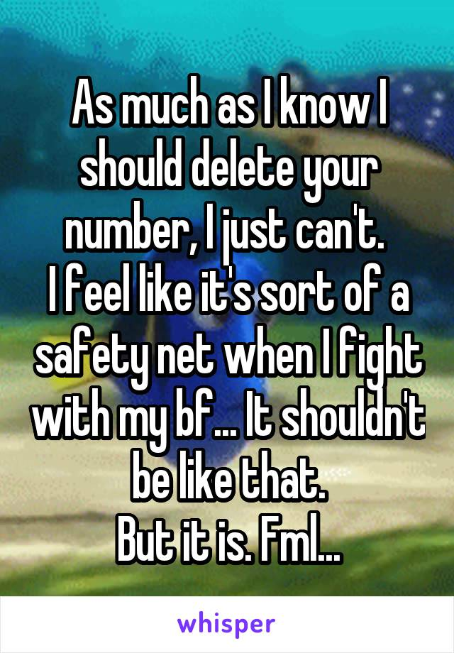 As much as I know I should delete your number, I just can't.  I feel like it's sort of a safety net when I fight with my bf... It shouldn't be like that. But it is. Fml...