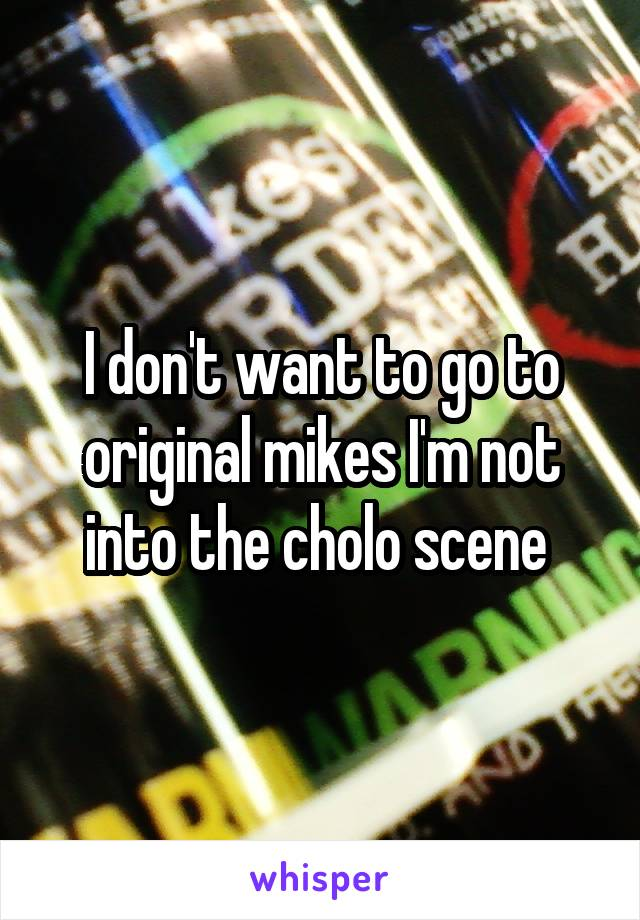 I don't want to go to original mikes I'm not into the cholo scene