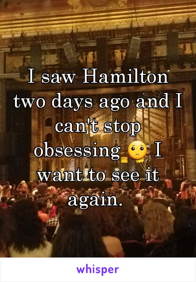 I saw Hamilton two days ago and I can't stop obsessing 🙁 I want to see it again.