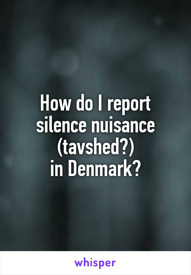 How do I report silence nuisance (tavshed?) in Denmark?