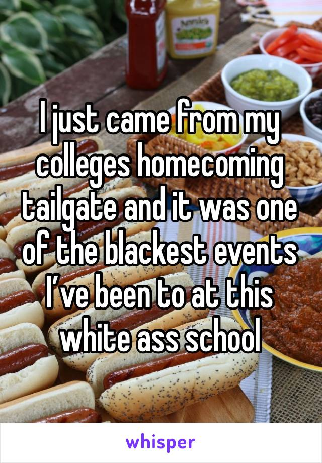 I just came from my colleges homecoming tailgate and it was one of the blackest events I've been to at this white ass school