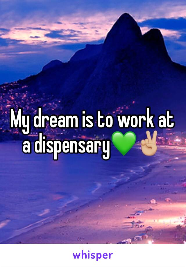 My dream is to work at a dispensary💚✌🏼