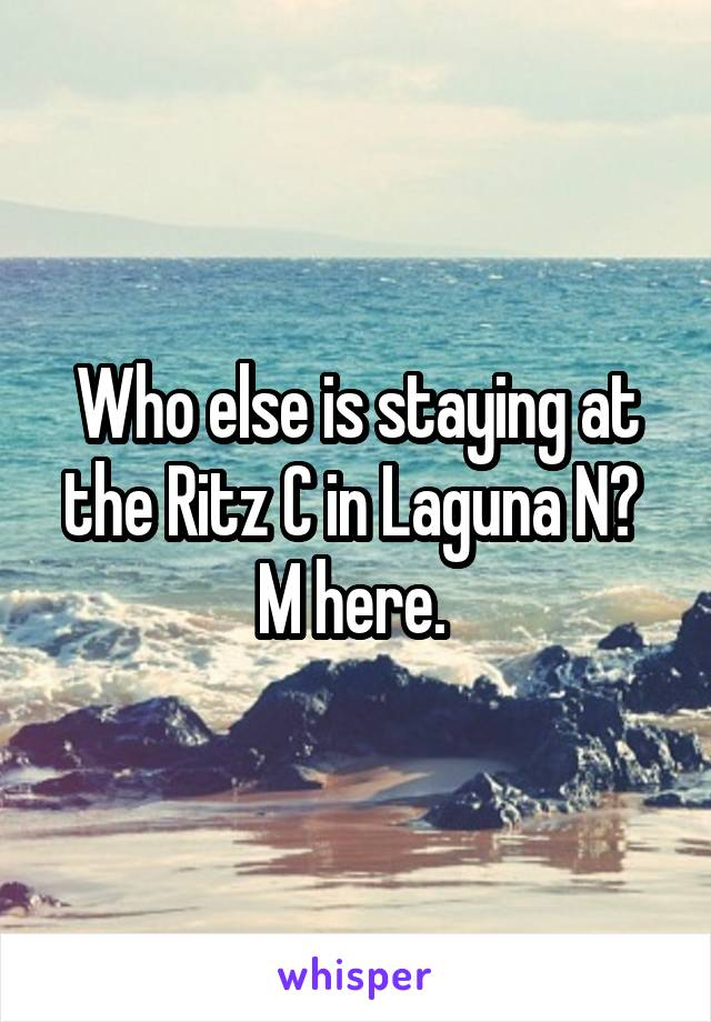 Who else is staying at the Ritz C in Laguna N?  M here.