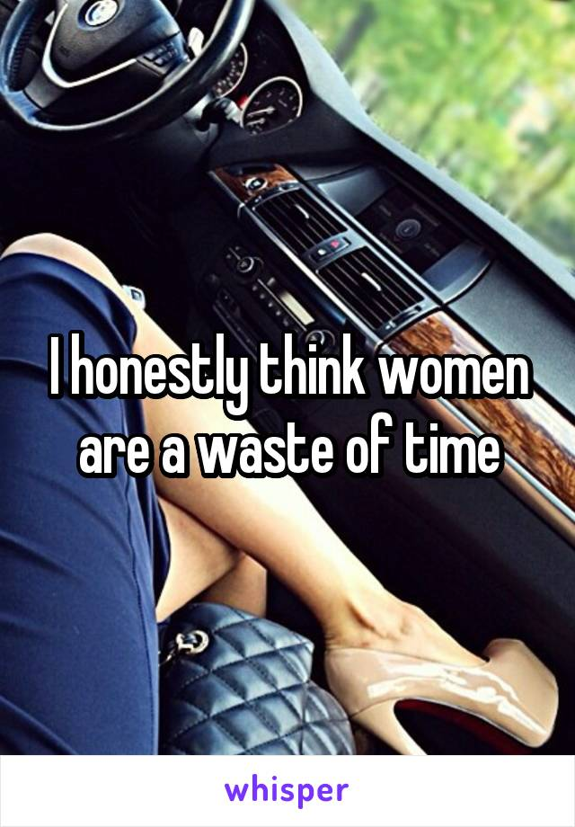 I honestly think women are a waste of time