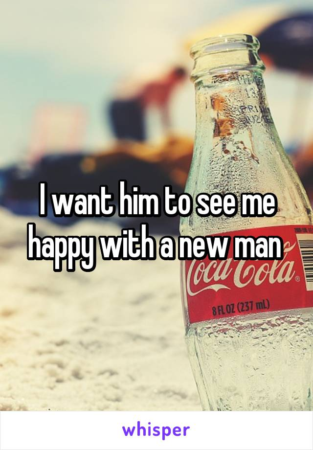 I want him to see me happy with a new man