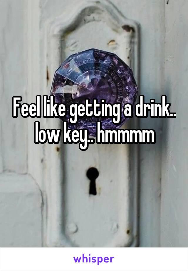 Feel like getting a drink.. low key.. hmmmm