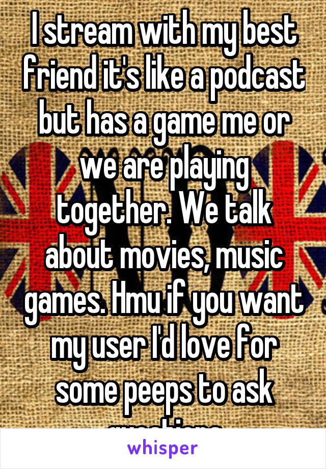 I stream with my best friend it's like a podcast but has a game me or we are playing together. We talk about movies, music games. Hmu if you want my user I'd love for some peeps to ask questions