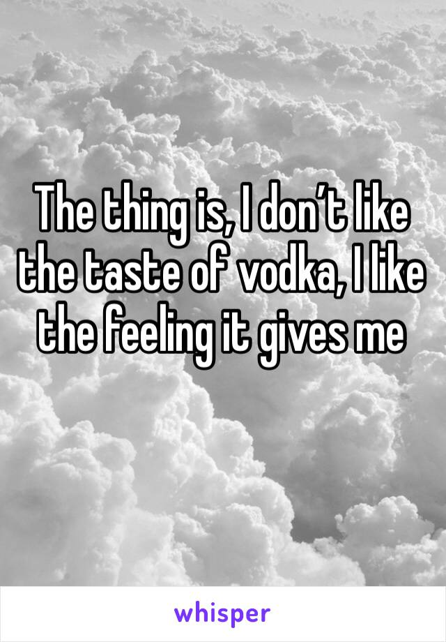 The thing is, I don't like the taste of vodka, I like the feeling it gives me