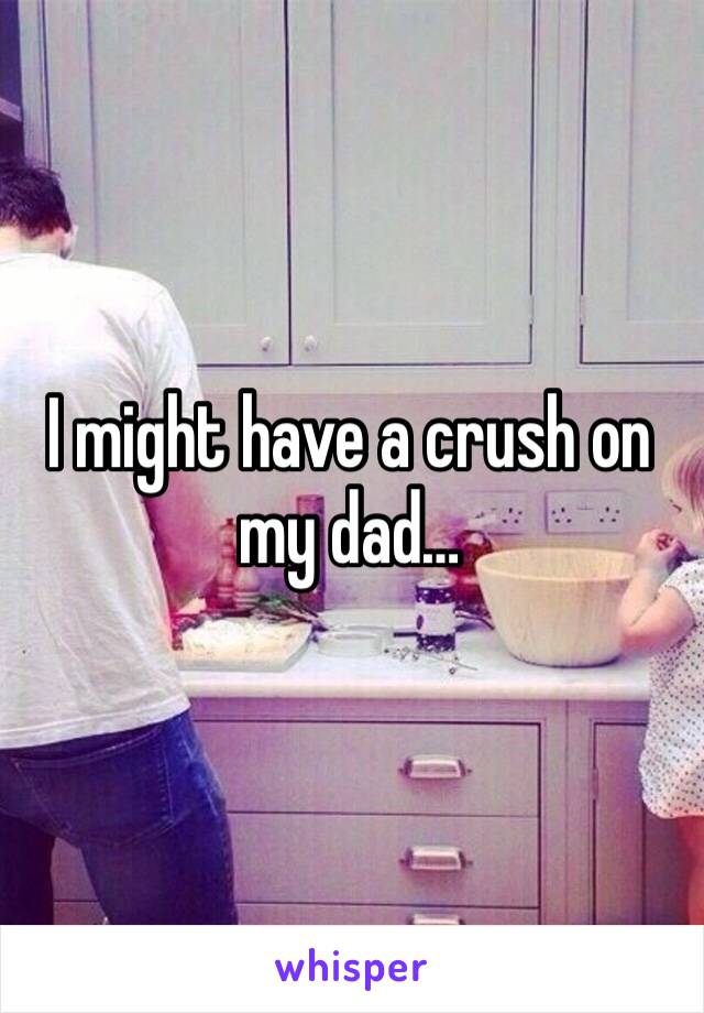 I might have a crush on my dad…