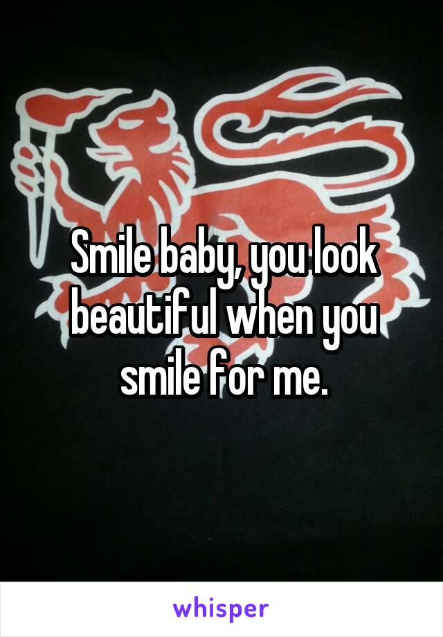 Smile baby, you look beautiful when you smile for me.