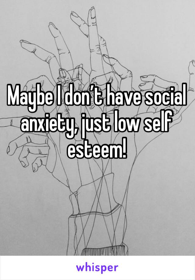 Maybe I don't have social anxiety, just low self esteem!