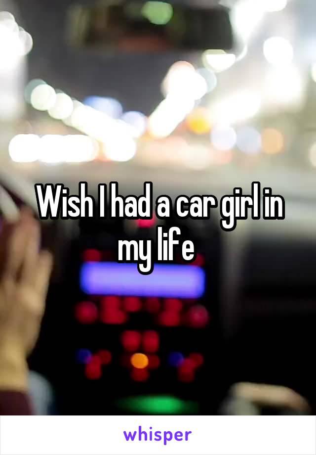 Wish I had a car girl in my life