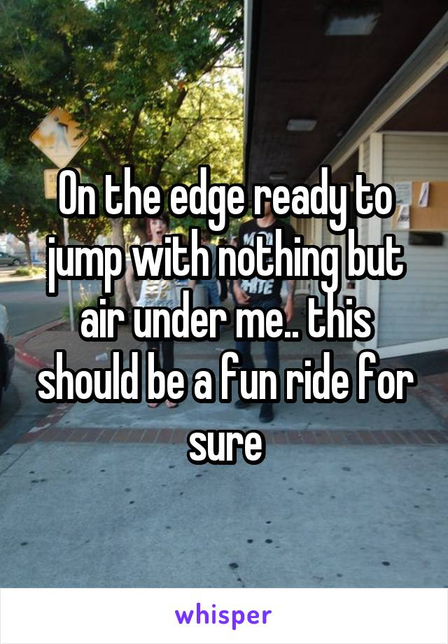 On the edge ready to jump with nothing but air under me.. this should be a fun ride for sure