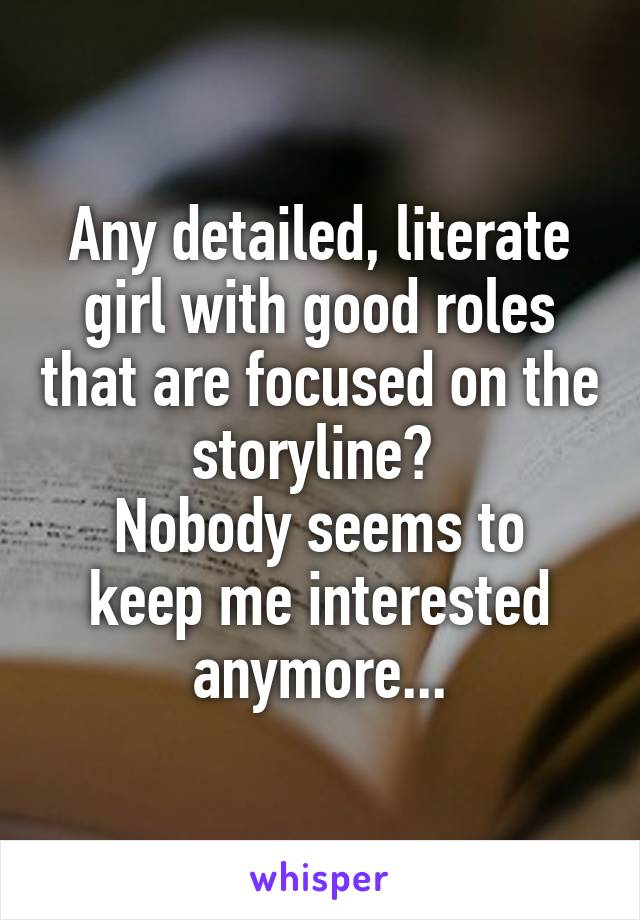Any detailed, literate girl with good roles that are focused on the storyline?  Nobody seems to keep me interested anymore...