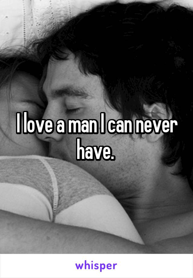 I love a man I can never have.