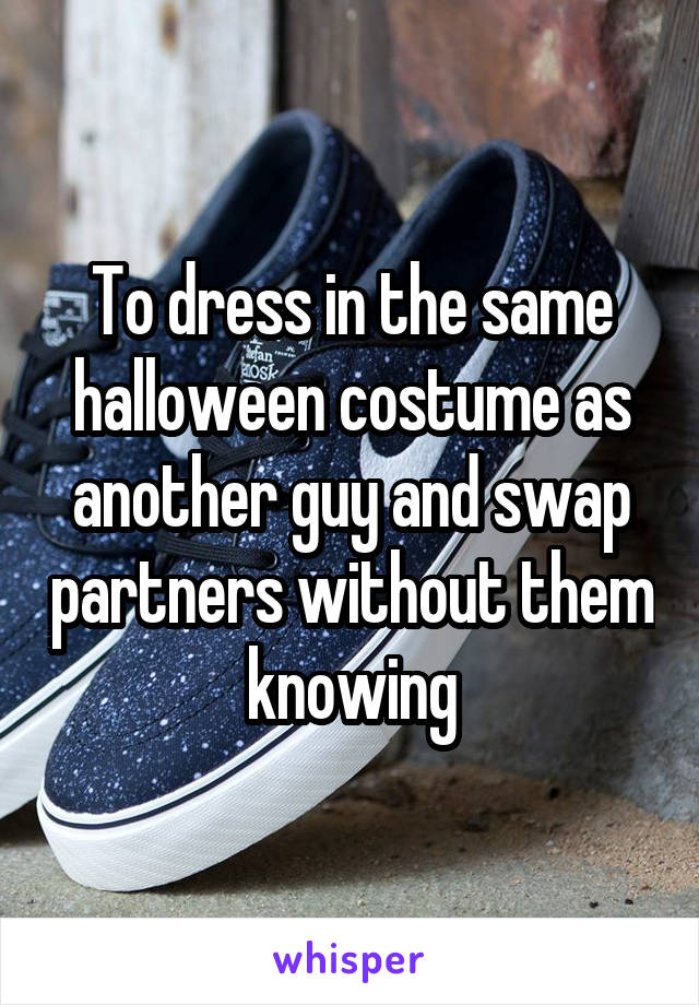 To dress in the same halloween costume as another guy and swap partners without them knowing