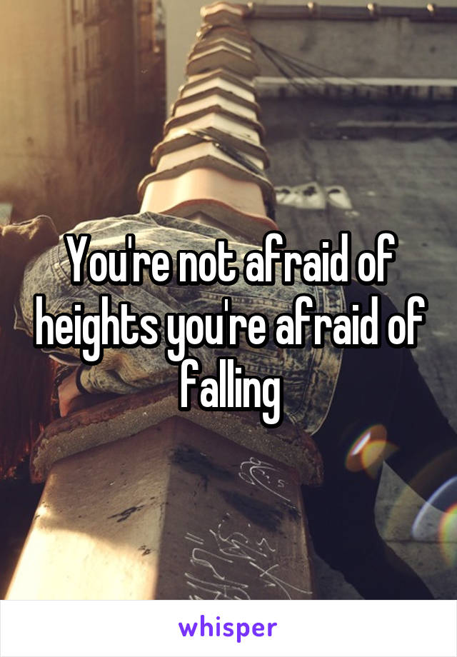 You're not afraid of heights you're afraid of falling