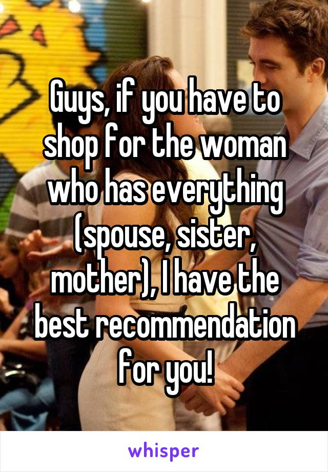 Guys, if you have to shop for the woman who has everything (spouse, sister, mother), I have the best recommendation for you!