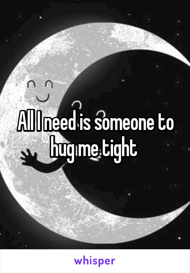 All I need is someone to hug me tight