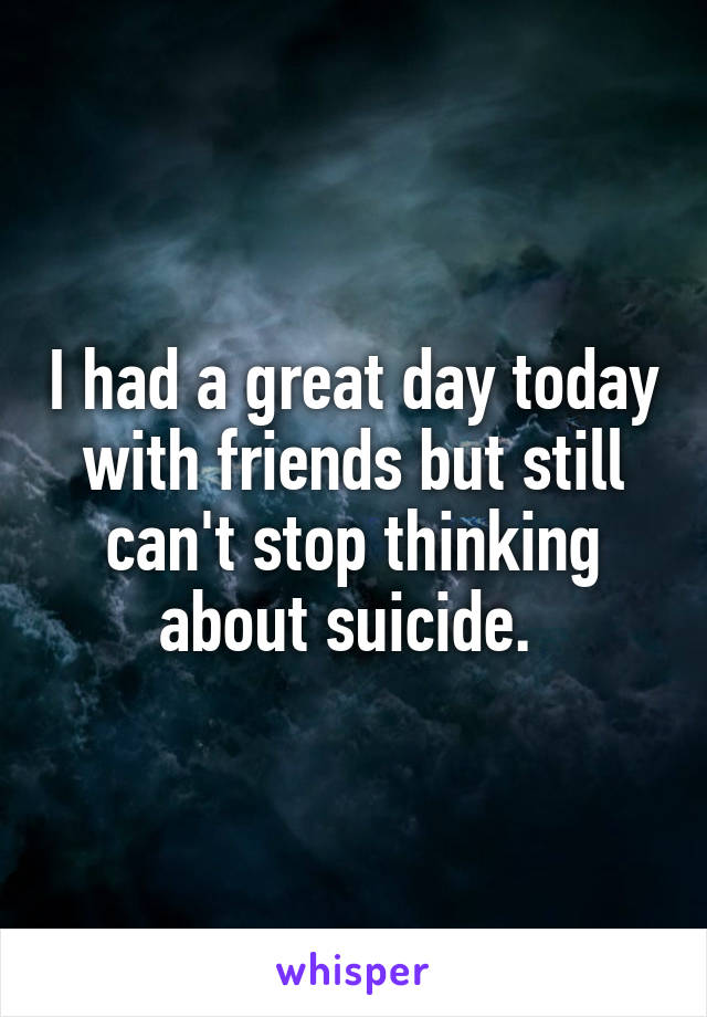 I had a great day today with friends but still can't stop thinking about suicide.
