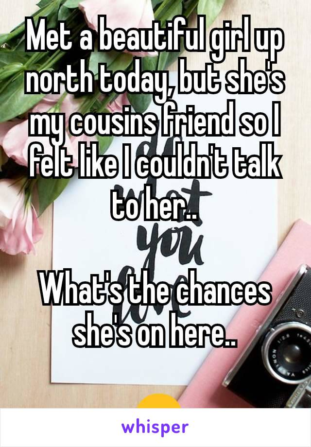 Met a beautiful girl up north today, but she's my cousins friend so I felt like I couldn't talk to her..  What's the chances she's on here..   😒