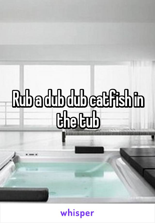 Rub a dub dub catfish in the tub