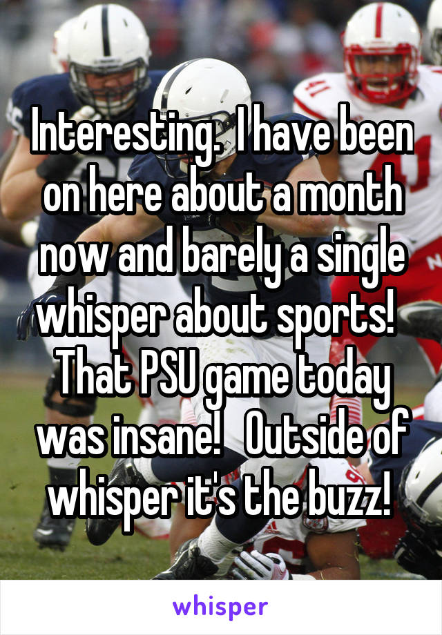 Interesting.  I have been on here about a month now and barely a single whisper about sports!   That PSU game today was insane!   Outside of whisper it's the buzz!
