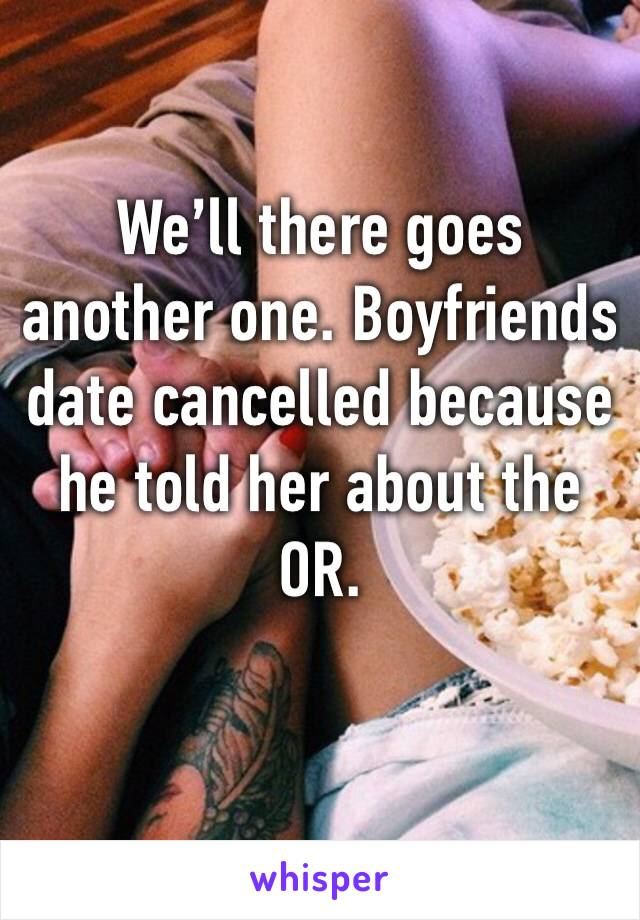 We'll there goes another one. Boyfriends date cancelled because he told her about the OR.