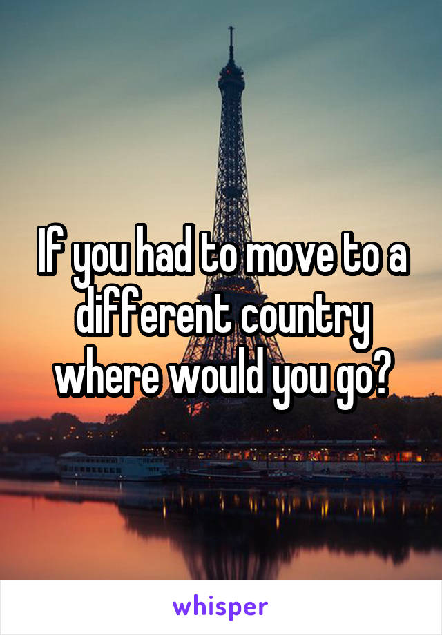 If you had to move to a different country where would you go?