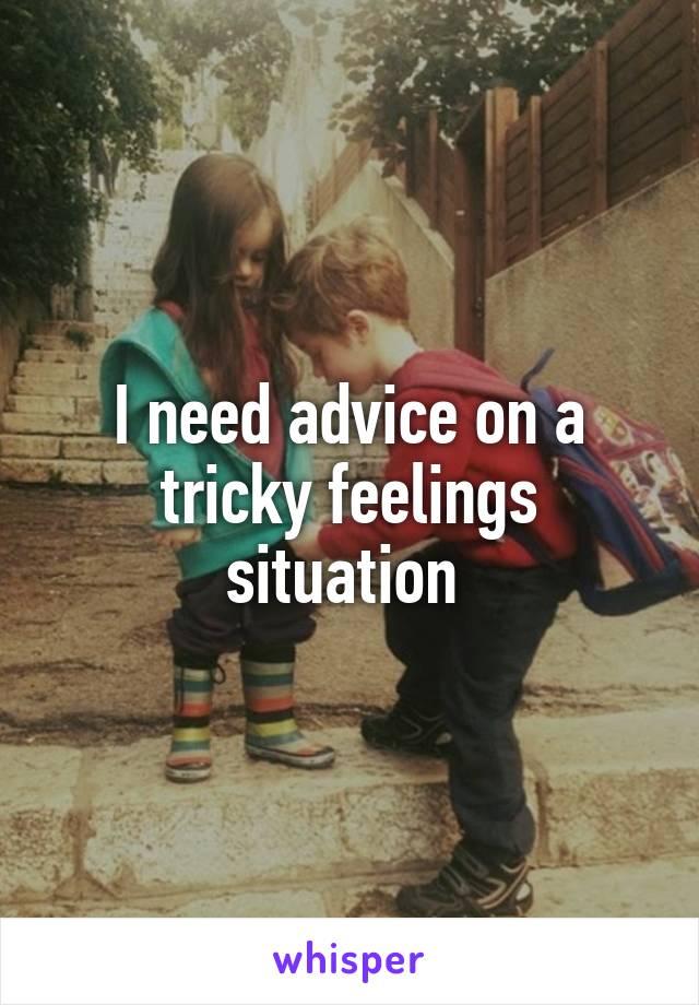 I need advice on a tricky feelings situation