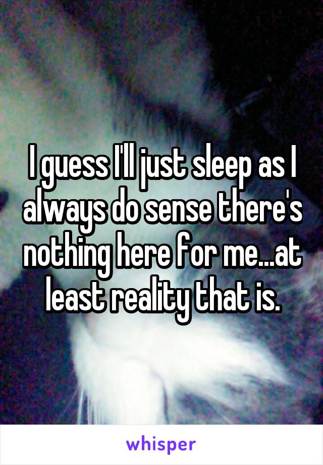 I guess I'll just sleep as I always do sense there's nothing here for me...at least reality that is.