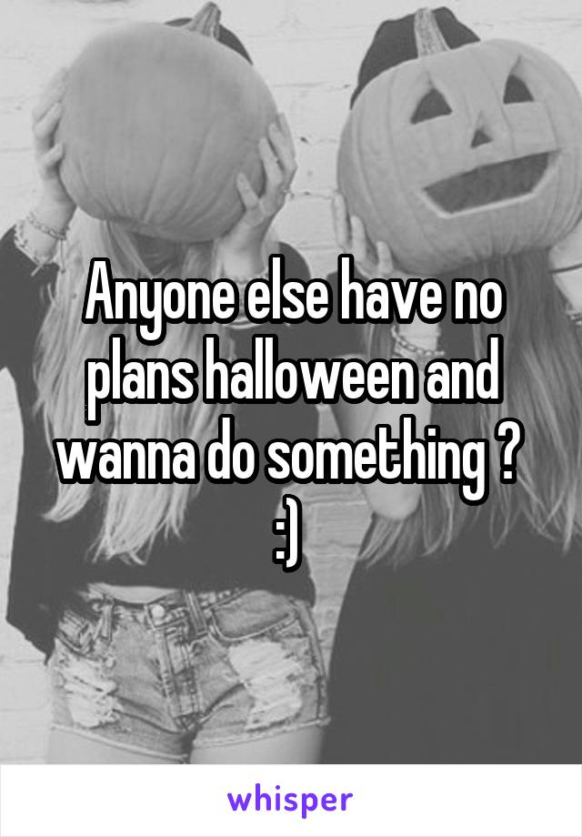 Anyone else have no plans halloween and wanna do something ?  :)
