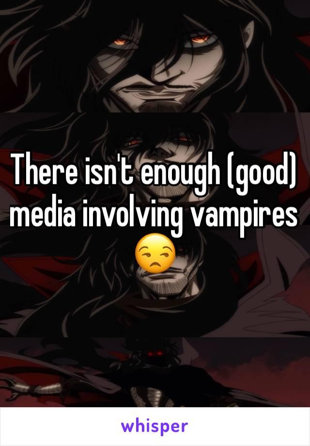 There isn't enough (good) media involving vampires 😒