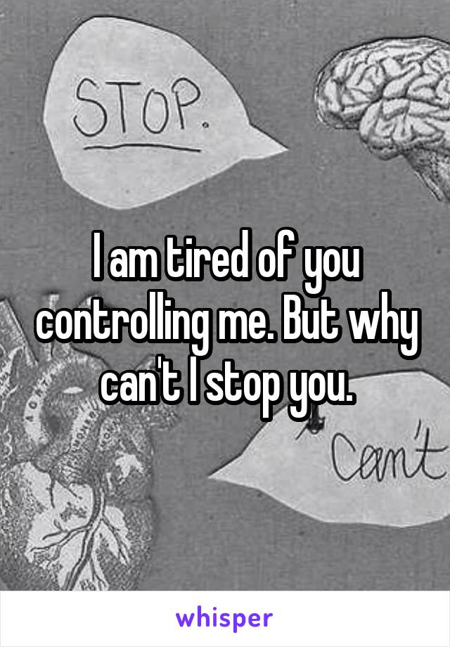I am tired of you controlling me. But why can't I stop you.