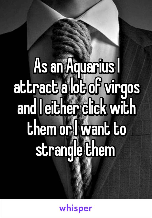 As an Aquarius I attract a lot of virgos and I either click with them or I want to strangle them