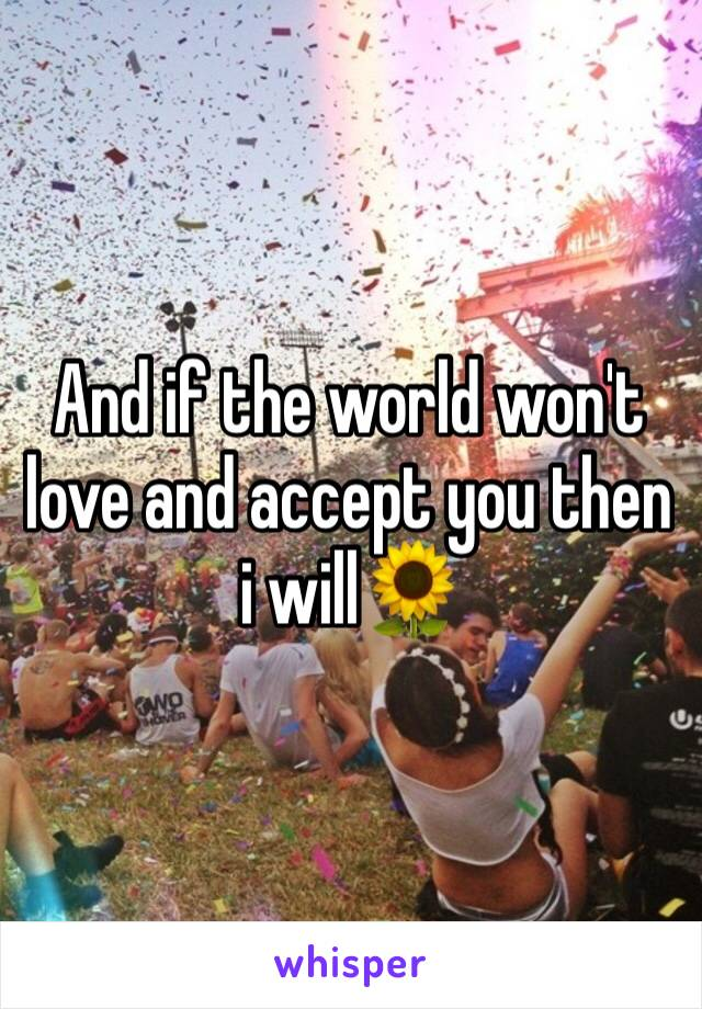 And if the world won't love and accept you then i will🌻