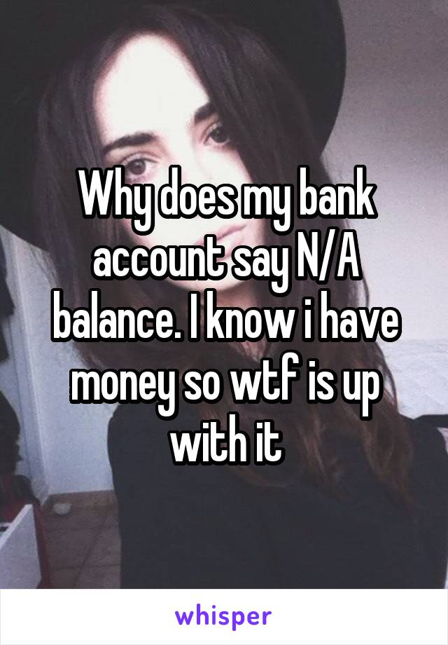 Why does my bank account say N/A balance. I know i have money so wtf is up with it