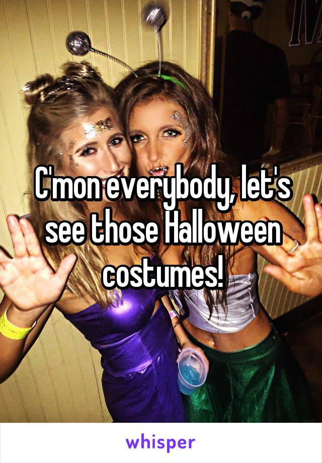 C'mon everybody, let's see those Halloween costumes!