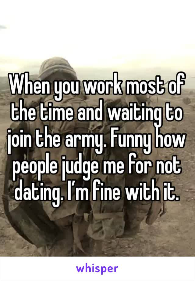 When you work most of the time and waiting to join the army. Funny how people judge me for not dating. I'm fine with it.