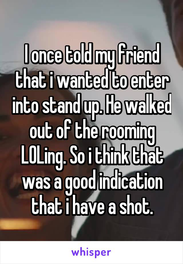 I once told my friend that i wanted to enter into stand up. He walked out of the rooming LOLing. So i think that was a good indication that i have a shot.