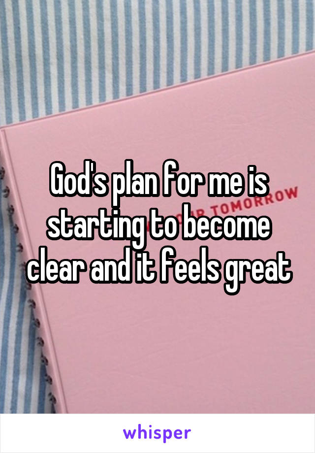 God's plan for me is starting to become clear and it feels great