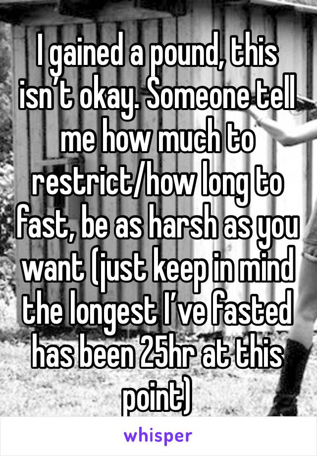 I gained a pound, this isn't okay. Someone tell me how much to restrict/how long to fast, be as harsh as you want (just keep in mind the longest I've fasted has been 25hr at this point)