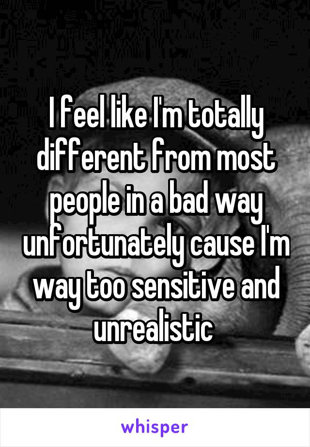 I feel like I'm totally different from most people in a bad way unfortunately cause I'm way too sensitive and unrealistic
