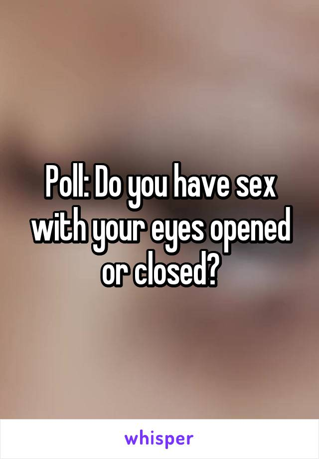 Poll: Do you have sex with your eyes opened or closed?